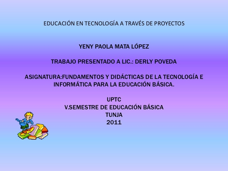 EDUCACIÓN EN TECNOLOGÍA A TRAVÉS DE PROYECTOSYENY PAOLA MATA LÓPEZTRABAJO PRESENTADO A LIC.: DERLY POVEDAASIGNATURA:FUNDAM...