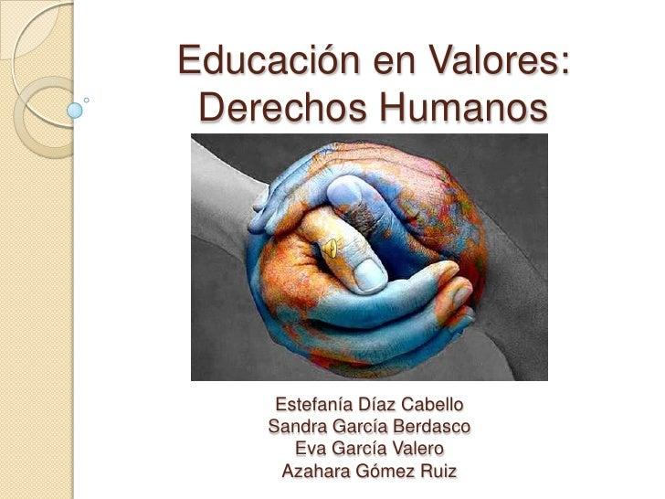 Educación en Valores: Derechos Humanos     Estefanía Díaz Cabello    Sandra García Berdasco       Eva García Valero      A...