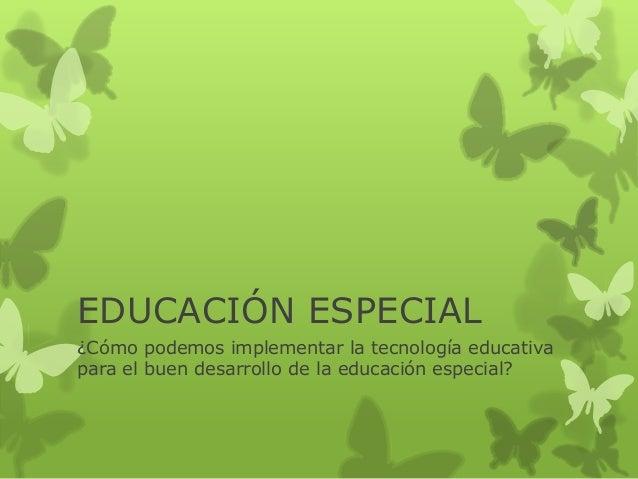 EDUCACIÓN ESPECIAL ¿Cómo podemos implementar la tecnología educativa para el buen desarrollo de la educación especial?