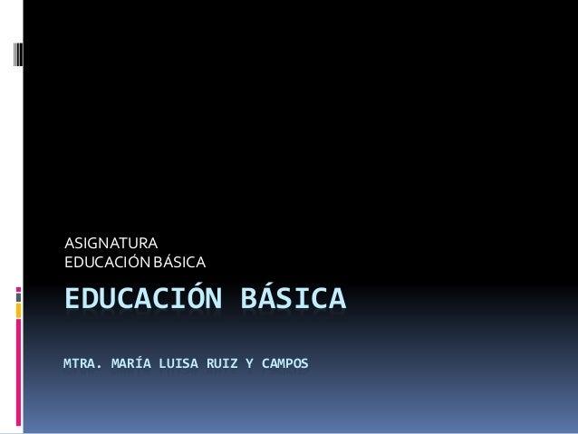 EDUCACIÓN BÁSICA MTRA. MARÍA LUISA RUIZ Y CAMPOS ASIGNATURA EDUCACIÓN BÁSICA
