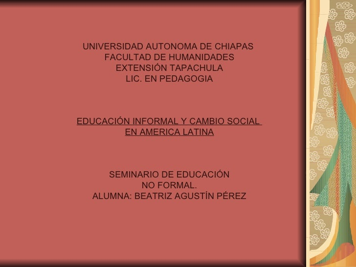 UNIVERSIDAD AUTONOMA DE CHIAPAS  FACULTAD DE HUMANIDADES EXTENSIÓN TAPACHULA LIC. EN PEDAGOGIA EDUCACIÓN INFORMAL Y CAMBIO...