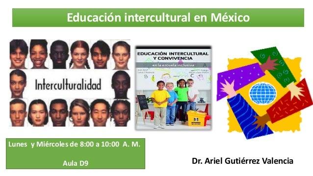Educación intercultural en México Dr. Ariel Gutiérrez Valencia Lunes y Miércoles de 8:00 a 10:00 A. M. Aula D9