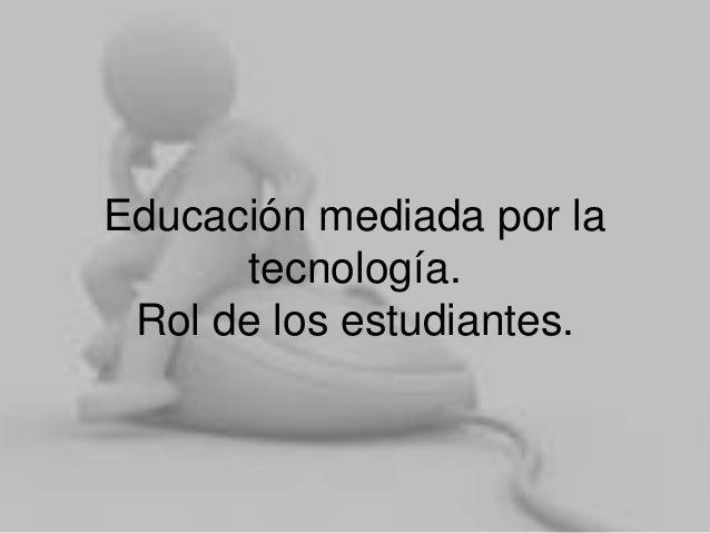 Educación mediada por la tecnología. Rol de los estudiantes.