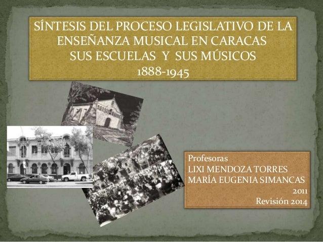 SÍNTESIS DEL PROCESO LEGISLATIVO DE LA ENSEÑANZA MUSICAL EN CARACAS SUS ESCUELAS Y SUS MÚSICOS 1888-1945  Profesoras LIXI ...