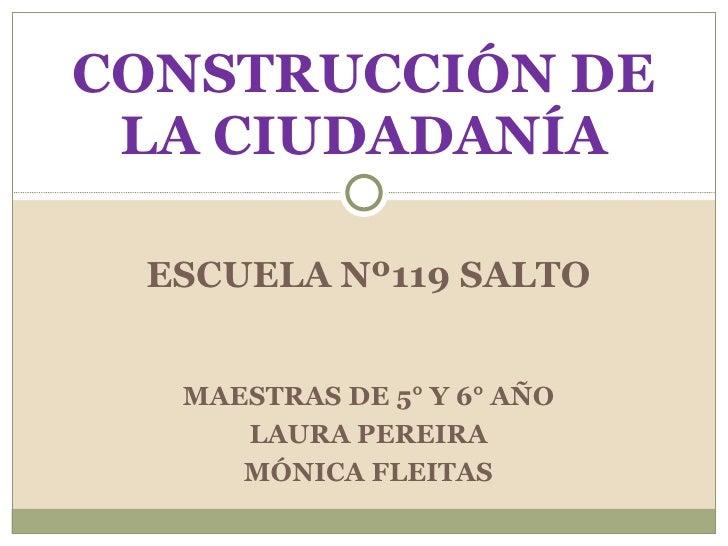 ESCUELA Nº119 SALTO CONSTRUCCIÓN DE LA CIUDADANÍA MAESTRAS DE 5° Y 6° AÑO LAURA PEREIRA MÓNICA FLEITAS