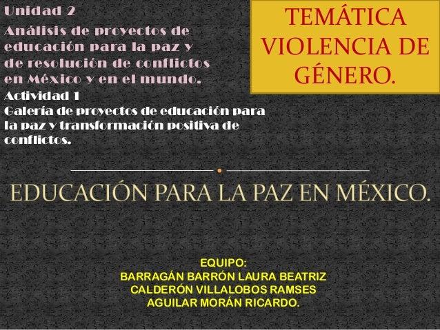 Unidad 2 Análisis de proyectos de educación para la paz y de resolución de conflictos en México y en el mundo. EQUIPO: BAR...