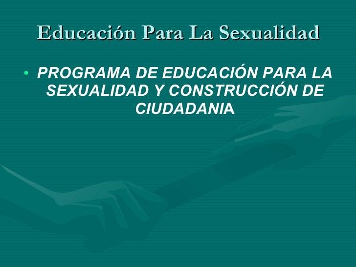 Educación Para La Sexualidad <ul><li>PROGRAMA DE EDUCACIÓN PARA LA SEXUALIDAD Y CONSTRUCCIÓN DE CIUDADANI A </li></ul>