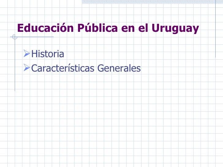 Educación Pública en el Uruguay <ul><li>Historia </li></ul><ul><li>Características Generales  </li></ul>