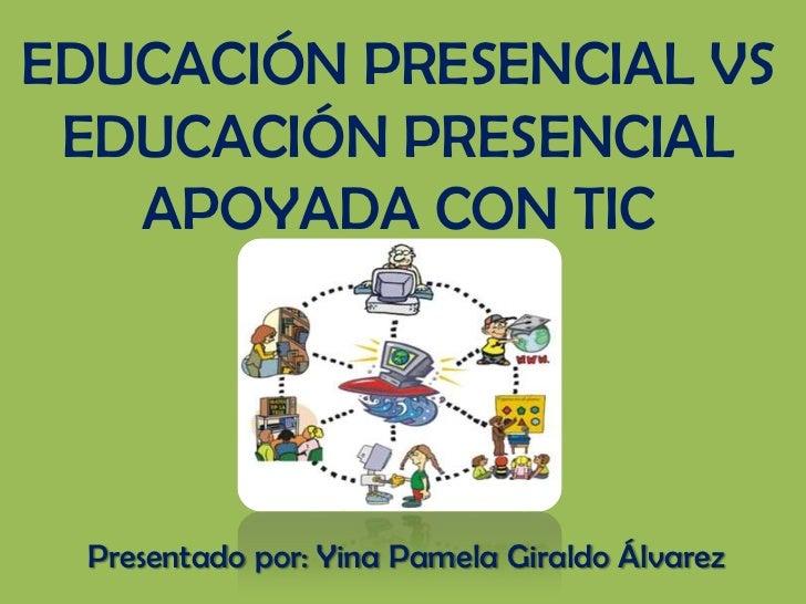 EDUCACIÓN PRESENCIAL VS EDUCACIÓN PRESENCIAL   APOYADA CON TIC  Presentado por: Yina Pamela Giraldo Álvarez