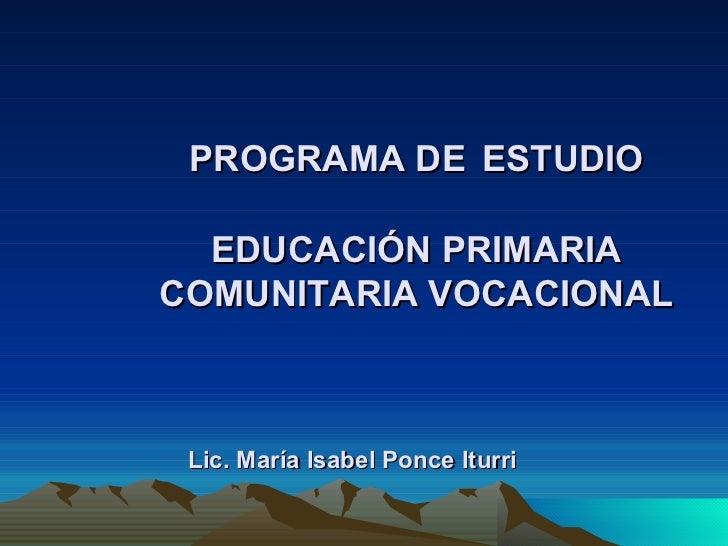 PROGRAMA DE   ESTUDIO EDUCACIÓN PRIMARIA COMUNITARIA VOCACIONAL Lic. María Isabel Ponce Iturri