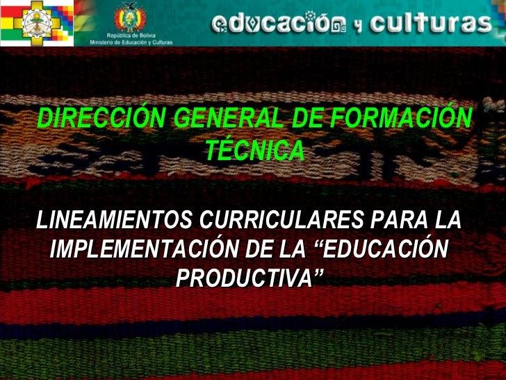 """DIRECCIÓN GENERAL DE FORMACIÓN TÉCNICA LINEAMIENTOS CURRICULARES PARA LA IMPLEMENTACIÓN DE LA """"EDUCACIÓN PRODUCTIVA"""""""