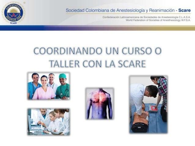 Todas las Sociedades Departamentales de Anestesiología pueden organizar cursos con el apoyo de la SCARE. Es necesario tene...