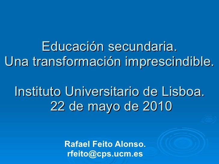 Educación secundaria. Una transformación imprescindible. Instituto Universitario de Lisboa.  22 de mayo de 2010 Rafael Fei...