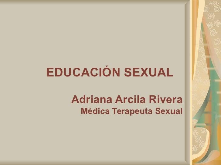 EDUCACIÓN SEXUAL   Adriana Arcila Rivera Médica Terapeuta Sexual