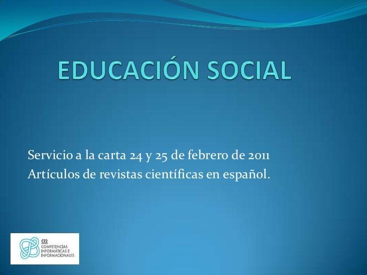 EDUCACIÓN SOCIAL<br />Servicio a la carta 24 y 25 de febrero de 2011<br />Artículos de revistas científicas en español. <b...