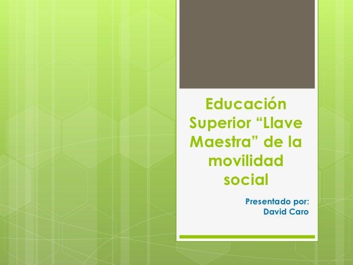 """EducaciónSuperior """"LlaveMaestra"""" de la  movilidad    social       Presentado por:           David Caro"""