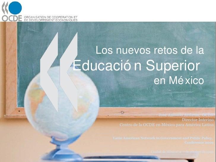 Los nuevos retos de la  Educación Superior  en México José Antonio Ardavín,  OCDE Director Interino Centro de la OCDE en M...