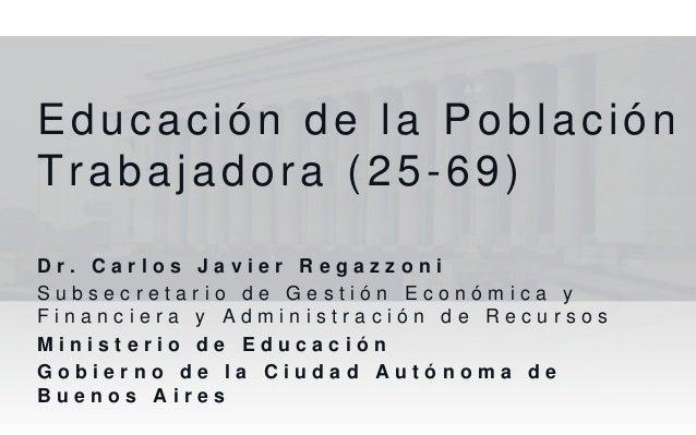 Educación de la PoblaciónTrabajadora (25-69)D r . C a r l o s J a v i e r R e g a z z o n iS u b s e c r e t a r i o d e G...