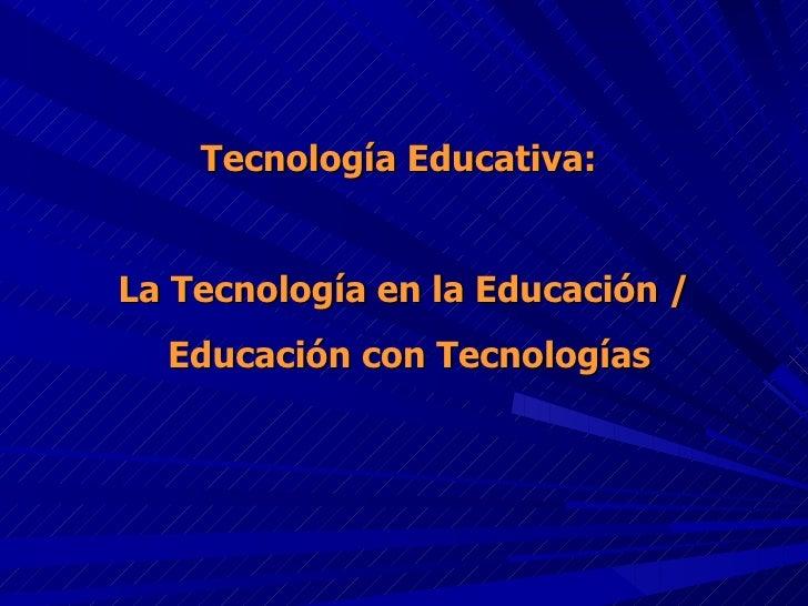 Tecnología Educativa:  La Tecnología en la Educación / Educación con Tecnologías