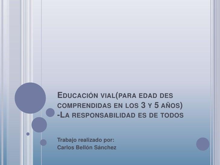 EDUCACIÓN VIAL(PARA EDAD DES COMPRENDIDAS EN LOS 3 Y 5 AÑOS) -LA RESPONSABILIDAD ES DE TODOS  Trabajo realizado por: Carlo...