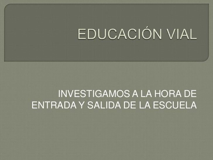 EDUCACIÓN VIAL<br />INVESTIGAMOS A LA HORA DE ENTRADA Y SALIDA DE LA ESCUELA<br />