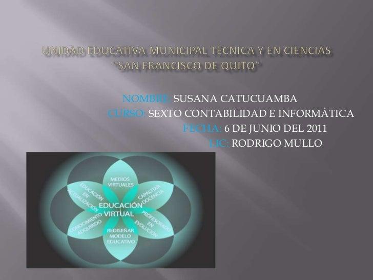 """UNIDAD EDUCATIVA MUNICIPAL TÈCNICA Y EN CIENCIAS""""SAN FRANCISCO DE QUITO""""<br />NOMBRE: SUSANA CATUCUAMBA<br />             ..."""