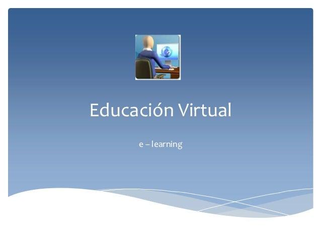 Educación Virtual     e – learning