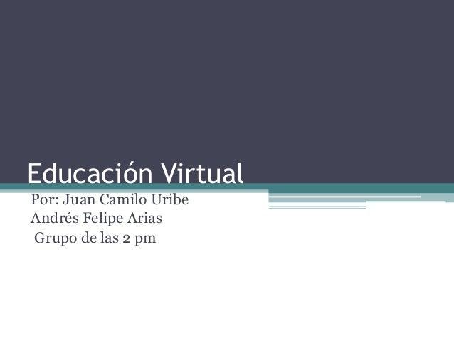 Educación VirtualPor: Juan Camilo UribeAndrés Felipe AriasGrupo de las 2 pm