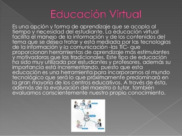 Es una opción y forma de aprendizaje que se acopla al tiempo y necesidad del estudiante. La educación virtual facilita el ...