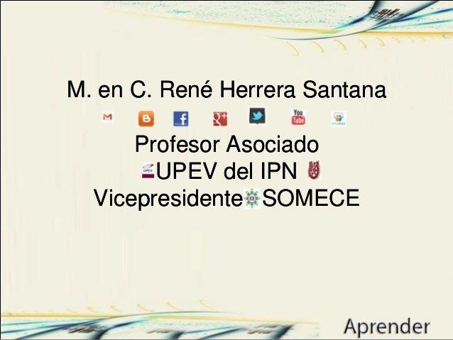 M. en C. René Herrera Santana Profesor Asociado UPEV del IPN Vicepresidente SOMECE M. en C. René Herrera Santana Profesor ...