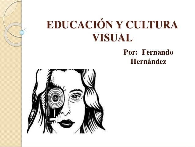 EDUCACIÓN Y CULTURA VISUAL Por: Fernando Hernández