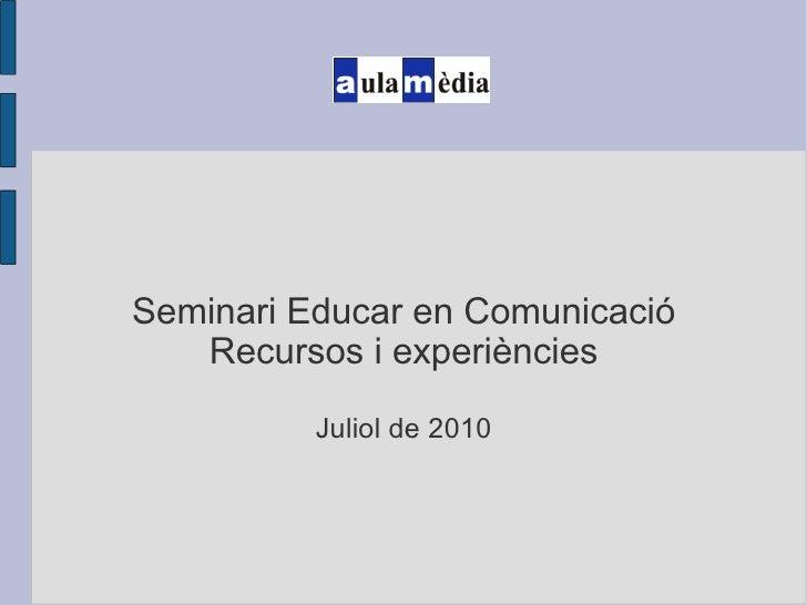 Seminari Educar en Comunicació Recursos i experiències Juliol de 2010