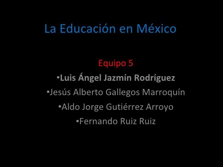 La Educación en México <ul><li>Equipo 5 </li></ul><ul><li>Luis Ángel Jazmín Rodríguez </li></ul><ul><li>Jesús Alberto Gall...