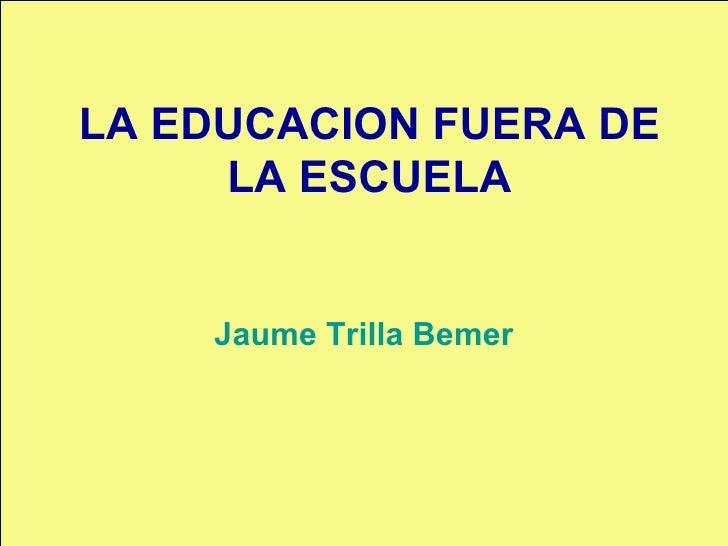 LA EDUCACION FUERA DE LA ESCUELA Jaume Trilla Bemer