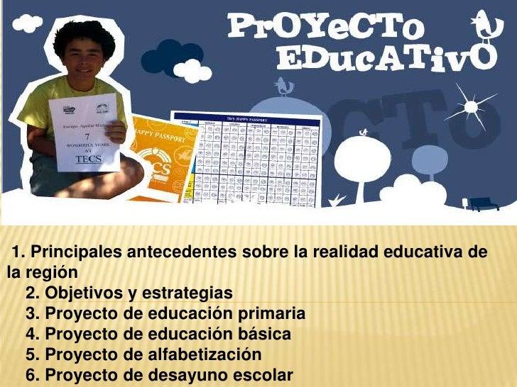 1. Principales antecedentes sobre la realidad educativa dela región   2. Objetivos y estrategias   3. Proyecto de educació...