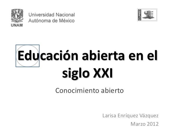 Educación abierta en el       siglo XXI      Conocimiento abierto                   Larisa Enríquez Vázquez               ...