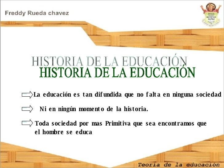 HISTORIA DE LA EDUCACIÓN Toda sociedad por mas Primitiva que sea encontramos que  el hombre se educa La educación es tan d...