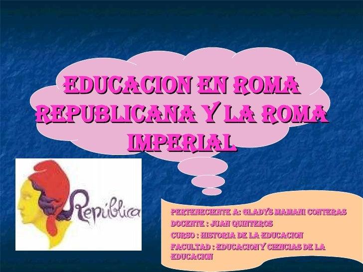 EDUCACION EN ROMA REPUBLICANA Y LA ROMA IMPERIAL PERTENECIENTE A: GLADYS MAMANI CONTERAS  DOCENTE : JUAN QUINTEROS  CURSO ...
