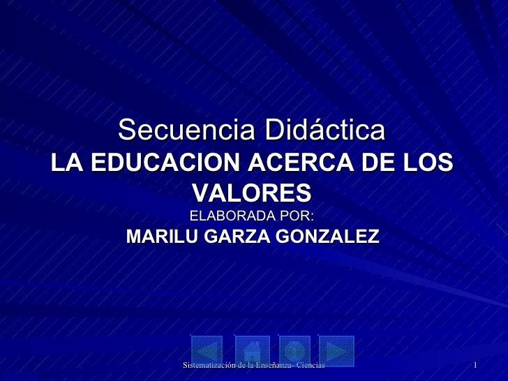 Secuencia Didáctica LA EDUCACION ACERCA DE LOS VALORES ELABORADA POR: MARILU GARZA GONZALEZ