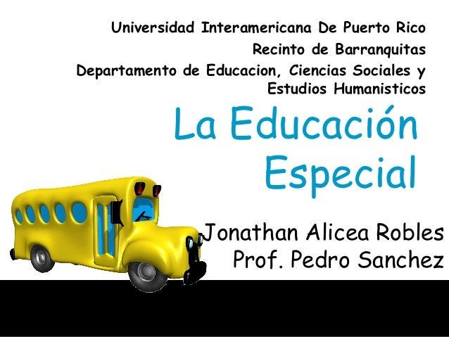 La Educación Especial Jonathan Alicea Robles Prof. Pedro Sanchez Universidad Interamericana De Puerto Rico Recinto de Barr...