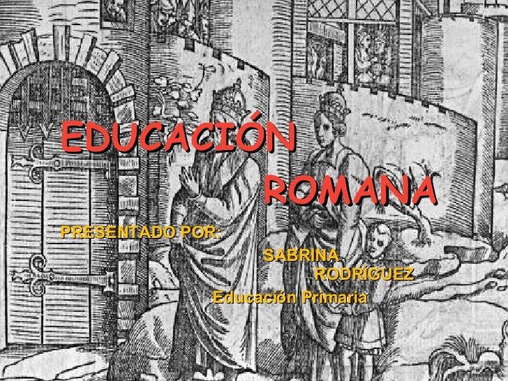 EDUCACIÓN   ROMANA PRESENTADO POR: SABRINA  RODRÍGUEZ Educación Primaria