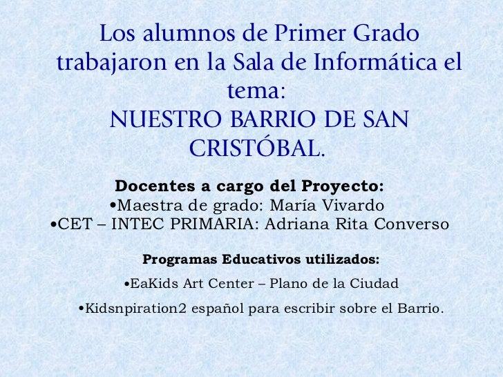 Los alumnos de Primer Grado trabajaron en la Sala de Informática el tema:  NUESTRO BARRIO DE SAN CRISTÓBAL.  <ul><li>Docen...