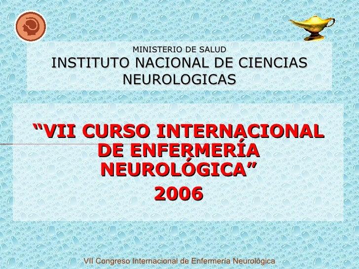"MINISTERIO DE SALUD INSTITUTO NACIONAL DE CIENCIAS NEUROLOGICAS "" VII CURSO INTERNACIONAL DE ENFERMERÍA NEUROLÓGICA"" 2006"