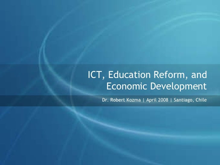 ICT, Education Reform, and Economic Development Dr. Robert Kozma | April 2008 | Santiago, Chile