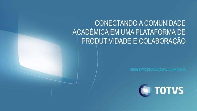 CONECTANDO A COMUNIDADE ACADÊMICA EM UMA PLATAFORMA DE PRODUTIVIDADE E COLABORAÇÃO SEGMENTO EDUCACIONAL, JUNHO 2015