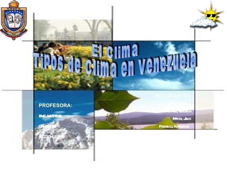 El Clima  Tipos de Clima en Venezuela PROFESORA: EMIL MICHINEL GRUPO:# 2 SECCION: 107 D INTEGRANTES Aponte, Rudys Inciarte...