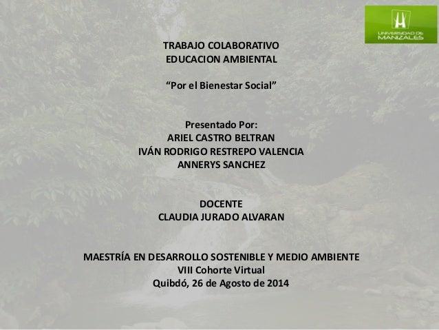 """TRABAJO COLABORATIVO EDUCACION AMBIENTAL """"Por el Bienestar Social"""" Presentado Por: ARIEL CASTRO BELTRAN IVÁN RODRIGO RESTR..."""
