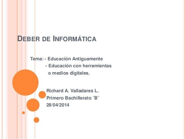 DEBER DE INFORMÁTICA Tema: - Educación Antiguamente - Educación con herramientas o medios digitales. Richard A. Valladares...