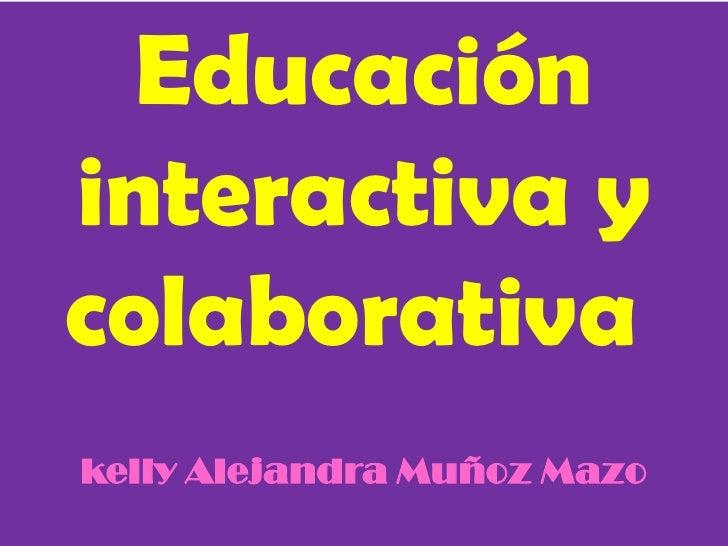 Educacióninteractiva ycolaborativakelly Alejandra Muñoz Mazo