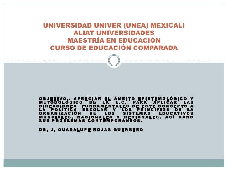 UNIVERSIDAD UNIVER (UNEA) MEXICALI        ALIAT UNIVERSIDADES      MAESTRÍA EN EDUCACIÓN  CURSO DE EDUCACIÓN COMPARADAOBJE...